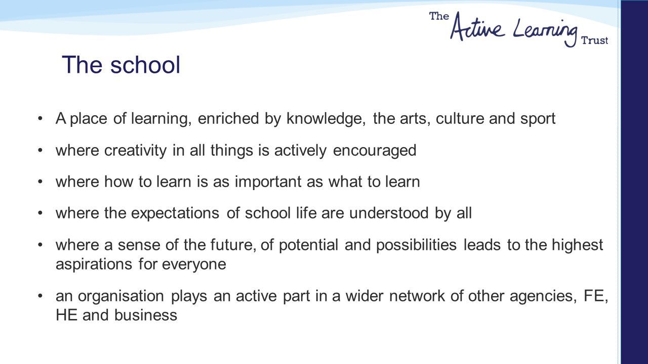 The school A place of learning, enriched by knowledge, the arts, culture and sport where creativity in all things is actively encouraged where how to learn is as important as what to learn where the expectations of school life are understood by all where a sense of the future, of potential and possibilities leads to the highest aspirations for everyone an organisation plays an active part in a wider network of other agencies, FE, HE and business
