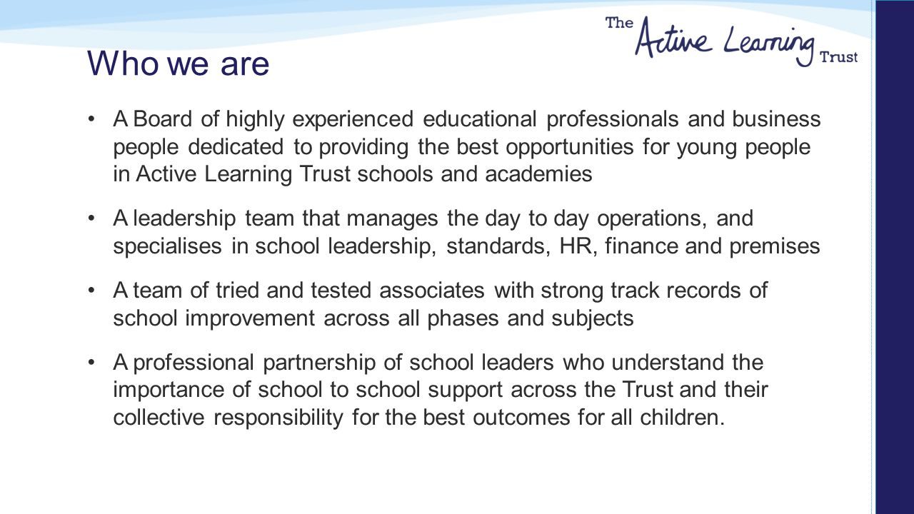 Who we are A Board of highly experienced educational professionals and business people dedicated to providing the best opportunities for young people in Active Learning Trust schools and academies A leadership team that manages the day to day operations, and specialises in school leadership, standards, HR, finance and premises A team of tried and tested associates with strong track records of school improvement across all phases and subjects A professional partnership of school leaders who understand the importance of school to school support across the Trust and their collective responsibility for the best outcomes for all children.