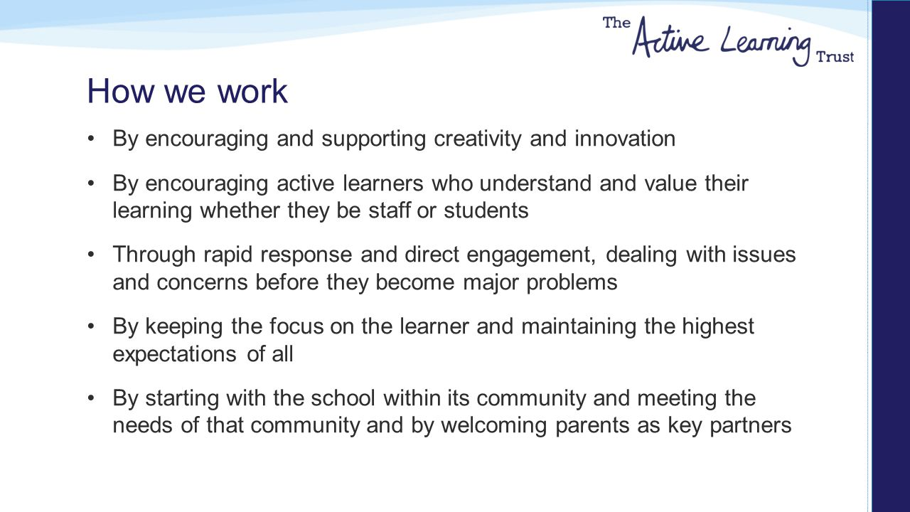 How we work By encouraging and supporting creativity and innovation By encouraging active learners who understand and value their learning whether they be staff or students Through rapid response and direct engagement, dealing with issues and concerns before they become major problems By keeping the focus on the learner and maintaining the highest expectations of all By starting with the school within its community and meeting the needs of that community and by welcoming parents as key partners