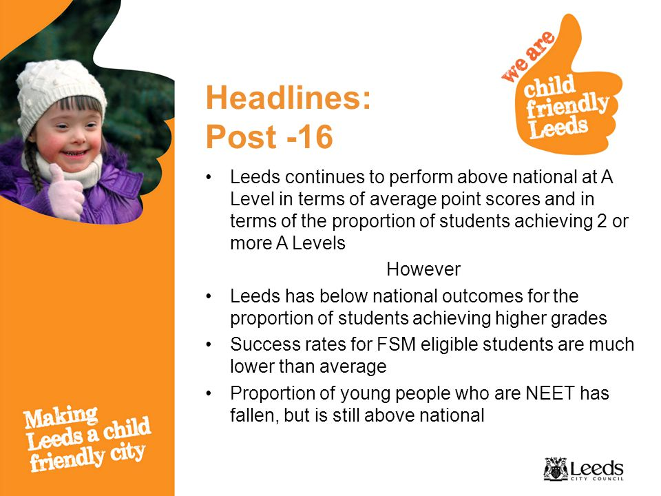Headlines: Post -16 Leeds continues to perform above national at A Level in terms of average point scores and in terms of the proportion of students achieving 2 or more A Levels However Leeds has below national outcomes for the proportion of students achieving higher grades Success rates for FSM eligible students are much lower than average Proportion of young people who are NEET has fallen, but is still above national
