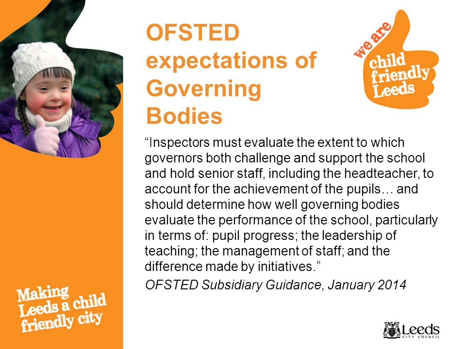 OFSTED expectations of Governing Bodies Inspectors must evaluate the extent to which governors both challenge and support the school and hold senior staff, including the headteacher, to account for the achievement of the pupils… and should determine how well governing bodies evaluate the performance of the school, particularly in terms of: pupil progress; the leadership of teaching; the management of staff; and the difference made by initiatives. OFSTED Subsidiary Guidance, January 2014