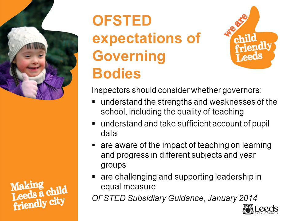 OFSTED expectations of Governing Bodies Inspectors should consider whether governors:  understand the strengths and weaknesses of the school, including the quality of teaching  understand and take sufficient account of pupil data  are aware of the impact of teaching on learning and progress in different subjects and year groups  are challenging and supporting leadership in equal measure OFSTED Subsidiary Guidance, January 2014