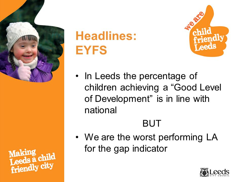 Headlines: EYFS In Leeds the percentage of children achieving a Good Level of Development is in line with national BUT We are the worst performing LA for the gap indicator