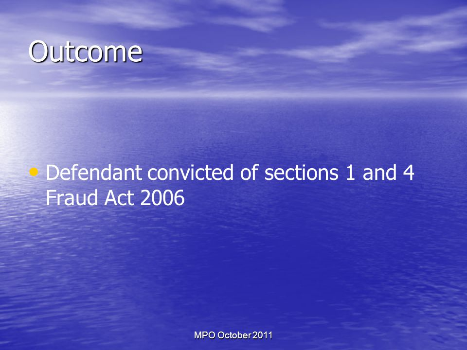 MPO October 2011 Outcome Defendant convicted of sections 1 and 4 Fraud Act 2006