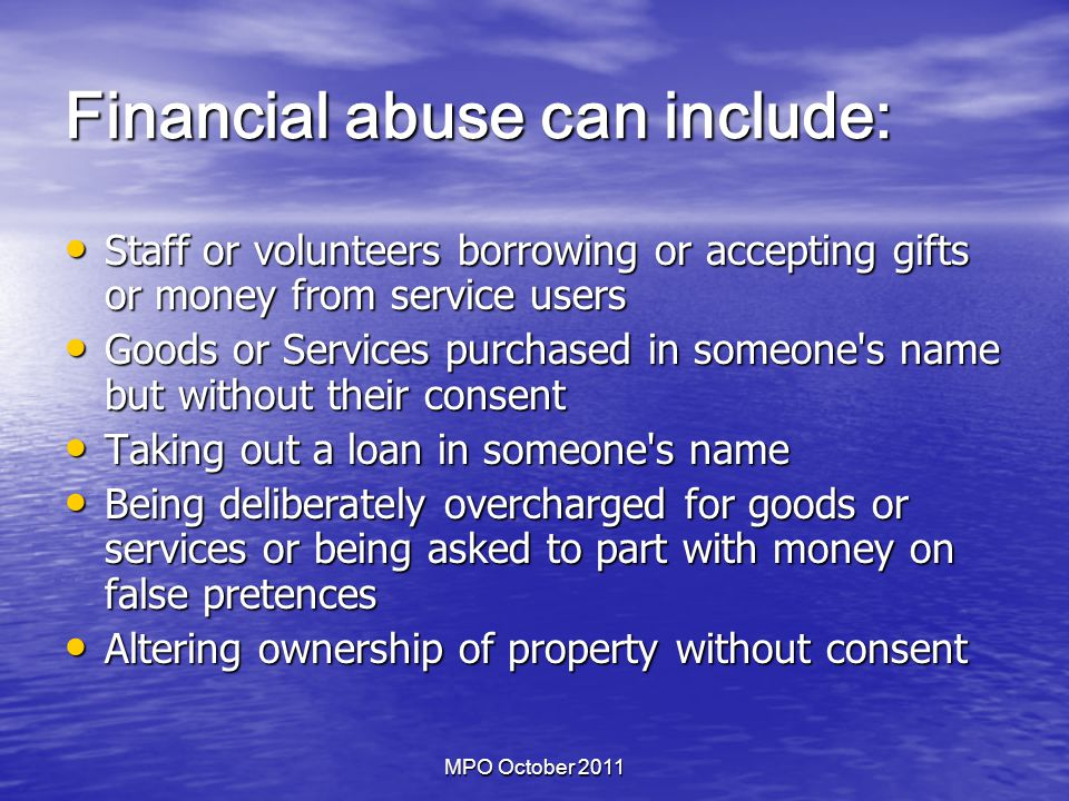 MPO October 2011 Financial abuse can include: Staff or volunteers borrowing or accepting gifts or money from service users Staff or volunteers borrowing or accepting gifts or money from service users Goods or Services purchased in someone s name but without their consent Goods or Services purchased in someone s name but without their consent Taking out a loan in someone s name Taking out a loan in someone s name Being deliberately overcharged for goods or services or being asked to part with money on false pretences Being deliberately overcharged for goods or services or being asked to part with money on false pretences Altering ownership of property without consent Altering ownership of property without consent