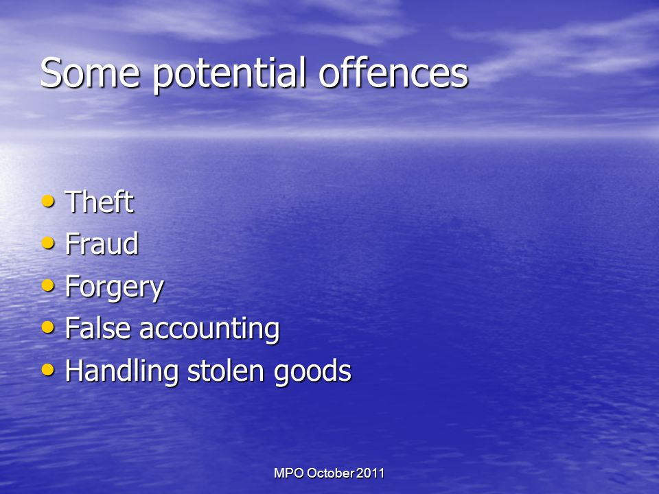 MPO October 2011 Some potential offences Theft Theft Fraud Fraud Forgery Forgery False accounting False accounting Handling stolen goods Handling stolen goods