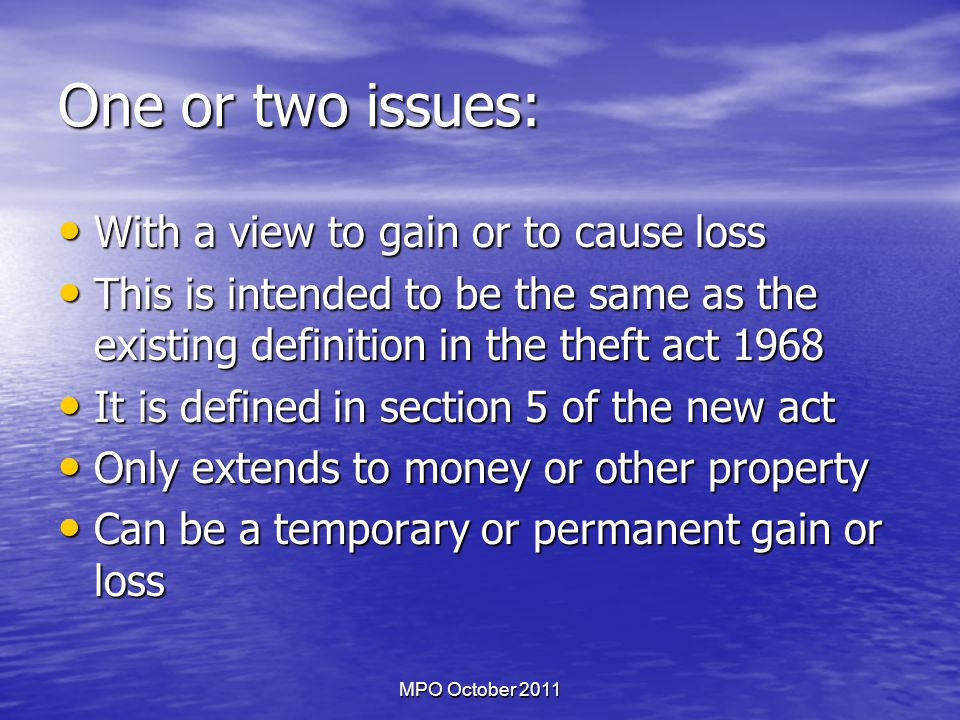 MPO October 2011 One or two issues: With a view to gain or to cause loss With a view to gain or to cause loss This is intended to be the same as the existing definition in the theft act 1968 This is intended to be the same as the existing definition in the theft act 1968 It is defined in section 5 of the new act It is defined in section 5 of the new act Only extends to money or other property Only extends to money or other property Can be a temporary or permanent gain or loss Can be a temporary or permanent gain or loss