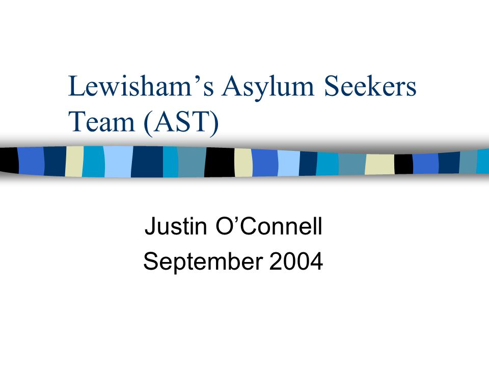 Lewisham's Asylum Seekers Team (AST) Justin O'Connell September 2004