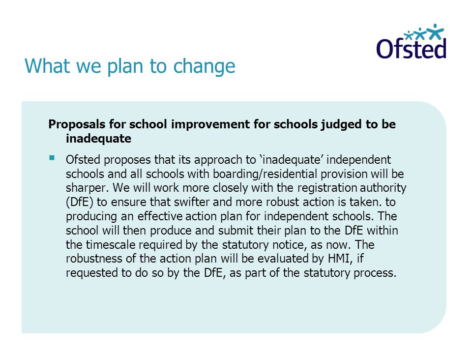 Proposals for school improvement for schools judged to be inadequate  Ofsted proposes that its approach to 'inadequate' independent schools and all s