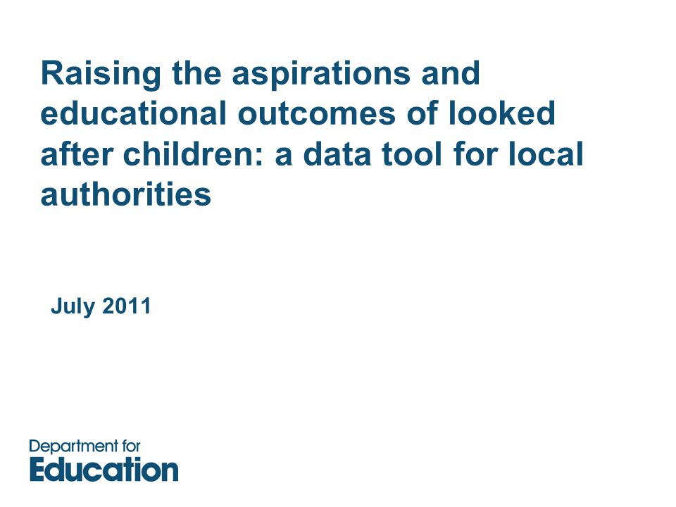 Raising the aspirations and educational outcomes of looked after children: a data tool for local authorities July 2011