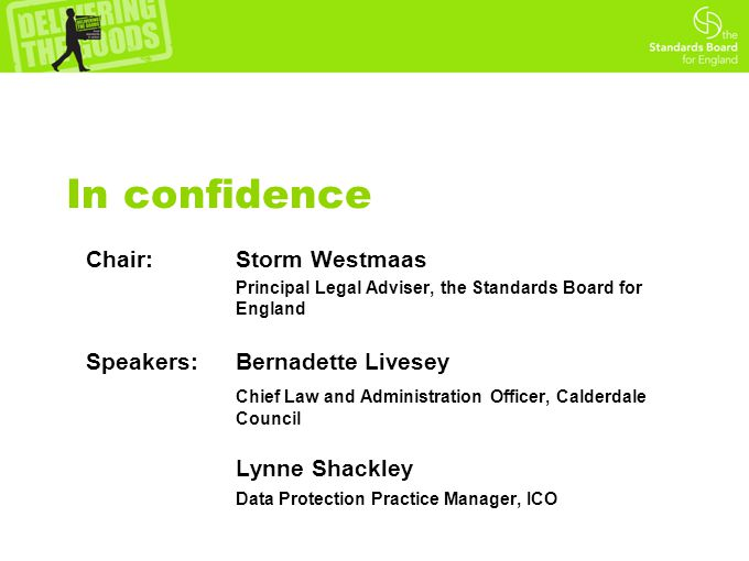 In confidence Chair: Storm Westmaas Principal Legal Adviser, the Standards Board for England Speakers: Bernadette Livesey Chief Law and Administration Officer, Calderdale Council Lynne Shackley Data Protection Practice Manager, ICO