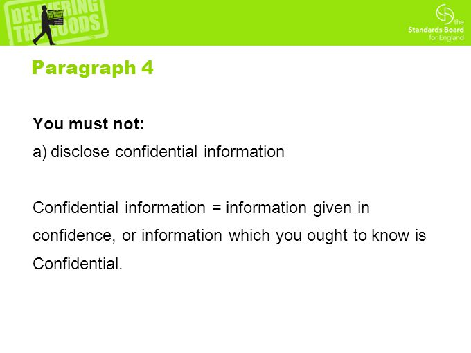 Paragraph 4 You must not: a)disclose confidential information Confidential information = information given in confidence, or information which you ought to know is Confidential.