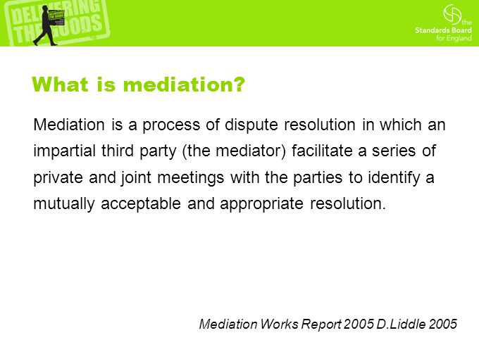 Mediation is a process of dispute resolution in which an impartial third party (the mediator) facilitate a series of private and joint meetings with the parties to identify a mutually acceptable and appropriate resolution.