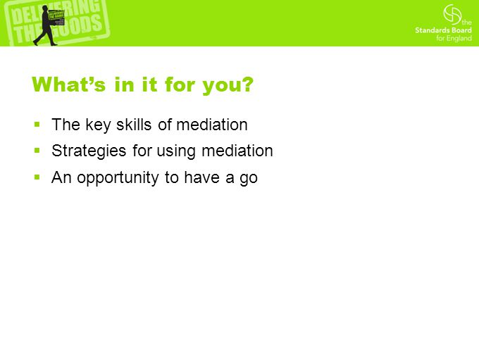  The key skills of mediation  Strategies for using mediation  An opportunity to have a go What's in it for you?