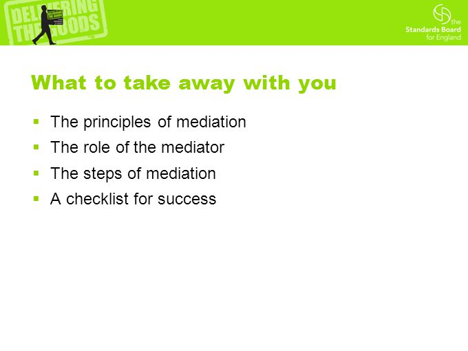  The principles of mediation  The role of the mediator  The steps of mediation  A checklist for success What to take away with you