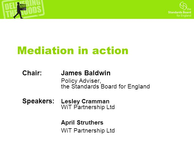 Mediation in action Chair: James Baldwin Policy Adviser, the Standards Board for England Speakers: Lesley Cramman WiT Partnership Ltd April Struthers WiT Partnership Ltd