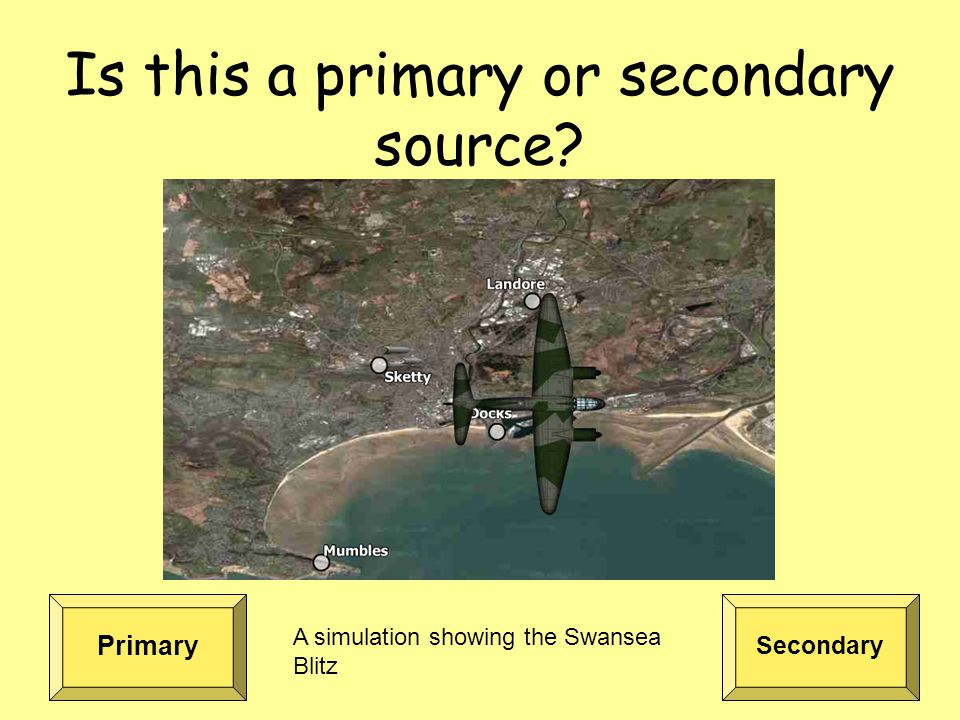 Is this a primary or secondary source Primary Secondary A simulation showing the Swansea Blitz