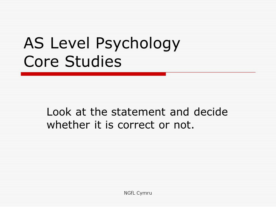 AS Level Psychology Core Studies Look at the statement and decide whether it is correct or not.