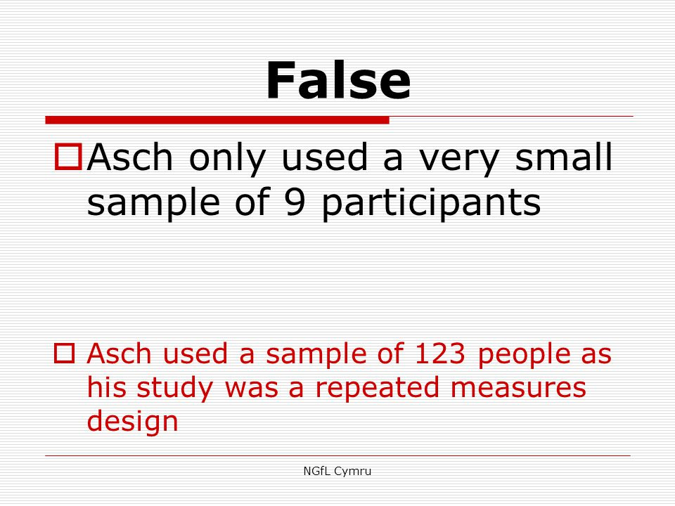 False  Asch only used a very small sample of 9 participants  Asch used a sample of 123 people as his study was a repeated measures design NGfL Cymru