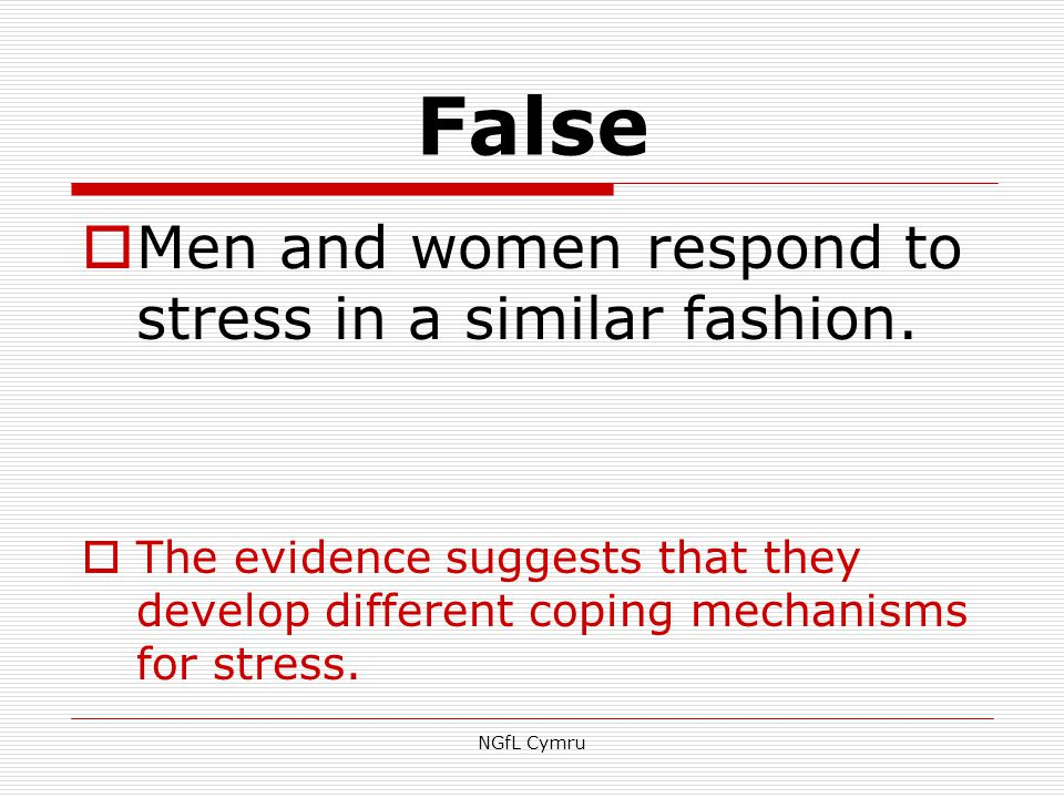 False  Men and women respond to stress in a similar fashion.