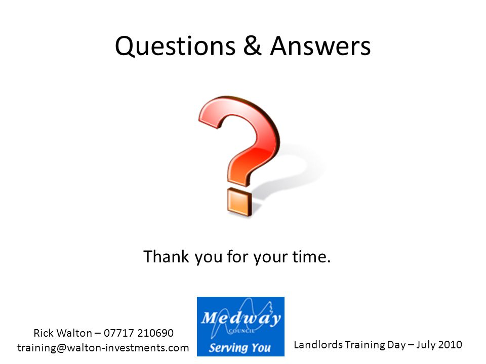 Landlords Training Day – July 2010 Rick Walton – 07717 210690 training@walton-investments.com Questions & Answers Thank you for your time.