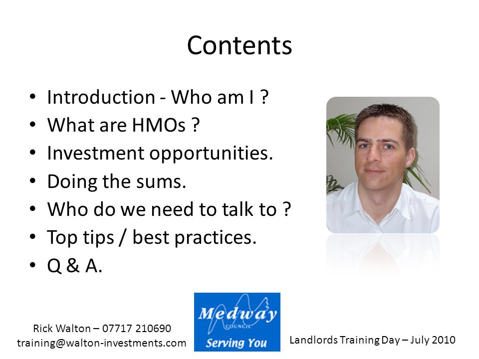 Landlords Training Day – July 2010 Rick Walton – 07717 210690 training@walton-investments.com Contents Introduction - Who am I ? What are HMOs ? Inves