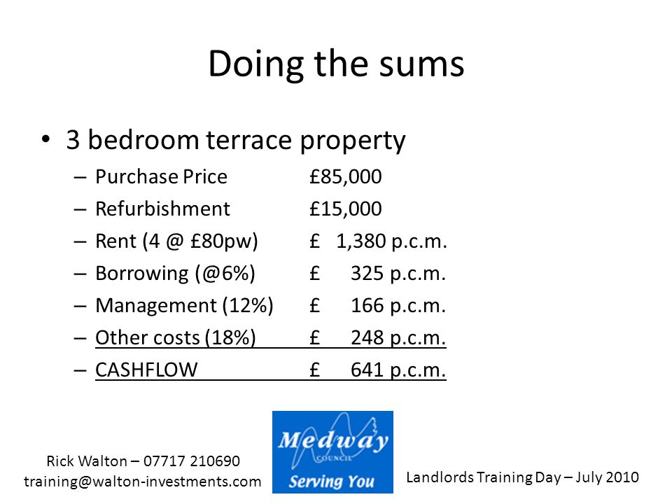 Landlords Training Day – July 2010 Rick Walton – 07717 210690 training@walton-investments.com Doing the sums 3 bedroom terrace property – Purchase Pri