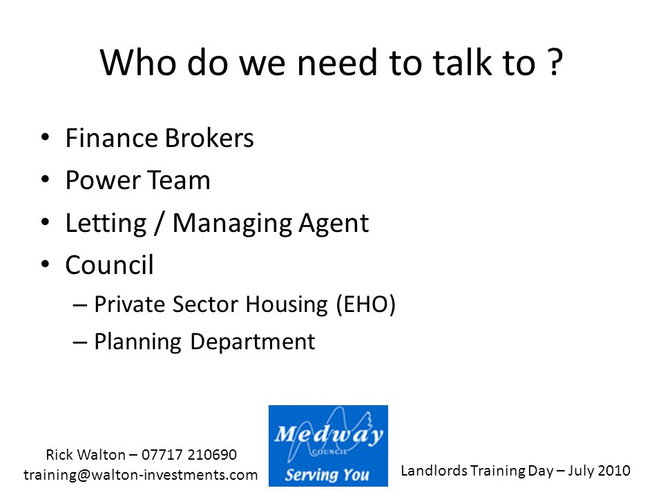 Landlords Training Day – July 2010 Rick Walton – 07717 210690 training@walton-investments.com Who do we need to talk to ? Finance Brokers Power Team L