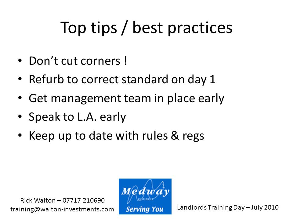 Landlords Training Day – July 2010 Rick Walton – 07717 210690 training@walton-investments.com Top tips / best practices Don't cut corners ! Refurb to