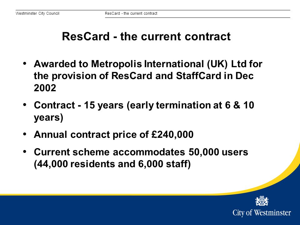 Westminster City CouncilResCard - the current contract Awarded to Metropolis International (UK) Ltd for the provision of ResCard and StaffCard in Dec 2002 Contract - 15 years (early termination at 6 & 10 years) Annual contract price of £240,000 Current scheme accommodates 50,000 users (44,000 residents and 6,000 staff) ResCard - the current contract