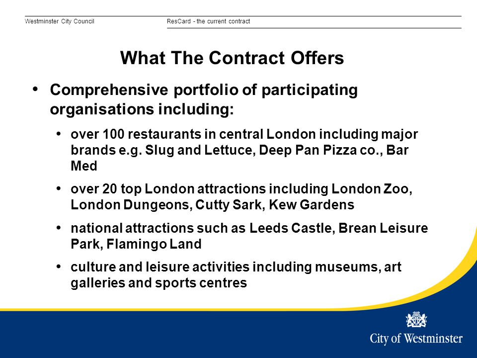 Westminster City CouncilResCard - the current contract Comprehensive portfolio of participating organisations including: over 100 restaurants in central London including major brands e.g.