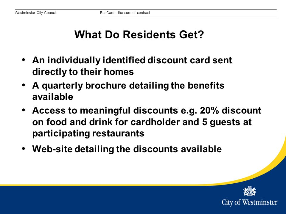 Westminster City CouncilResCard - the current contract An individually identified discount card sent directly to their homes A quarterly brochure detailing the benefits available Access to meaningful discounts e.g.