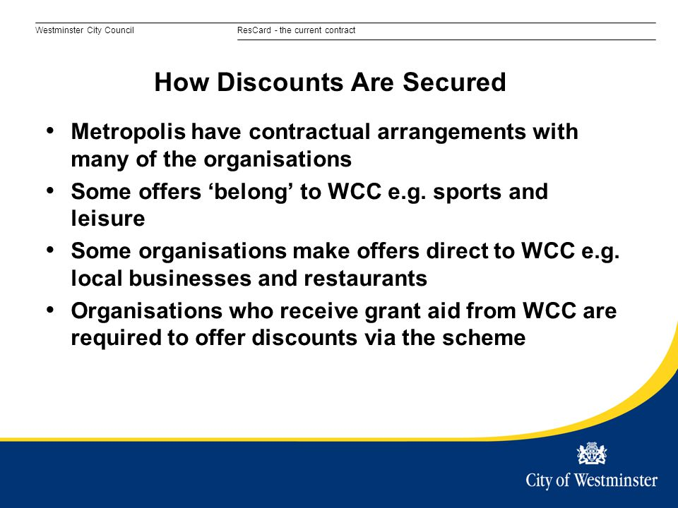 Westminster City CouncilResCard - the current contract Metropolis have contractual arrangements with many of the organisations Some offers 'belong' to WCC e.g.