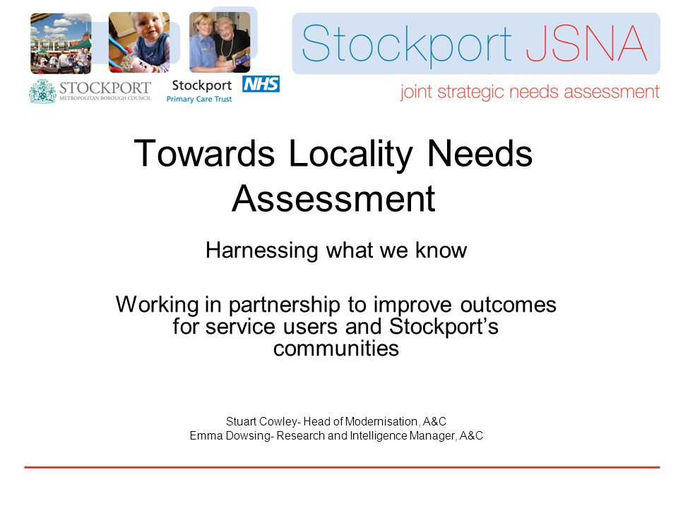 Towards Locality Needs Assessment Harnessing what we know Working in partnership to improve outcomes for service users and Stockport's communities Stuart Cowley- Head of Modernisation, A&C Emma Dowsing- Research and Intelligence Manager, A&C