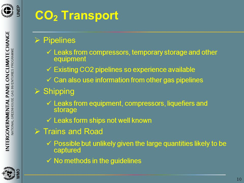 INTERGOVERNMENTAL PANEL ON CLIMATE CHANGE NATIONAL GREENHOUSE GAS INVENTORIES PROGRAMME WMO UNEP 10 CO 2 Transport  Pipelines Leaks from compressors, temporary storage and other equipment Existing CO2 pipelines so experience available Can also use information from other gas pipelines  Shipping Leaks from equipment, compressors, liquefiers and storage Leaks form ships not well known  Trains and Road Possible but unlikely given the large quantities likely to be captured No methods in the guidelines