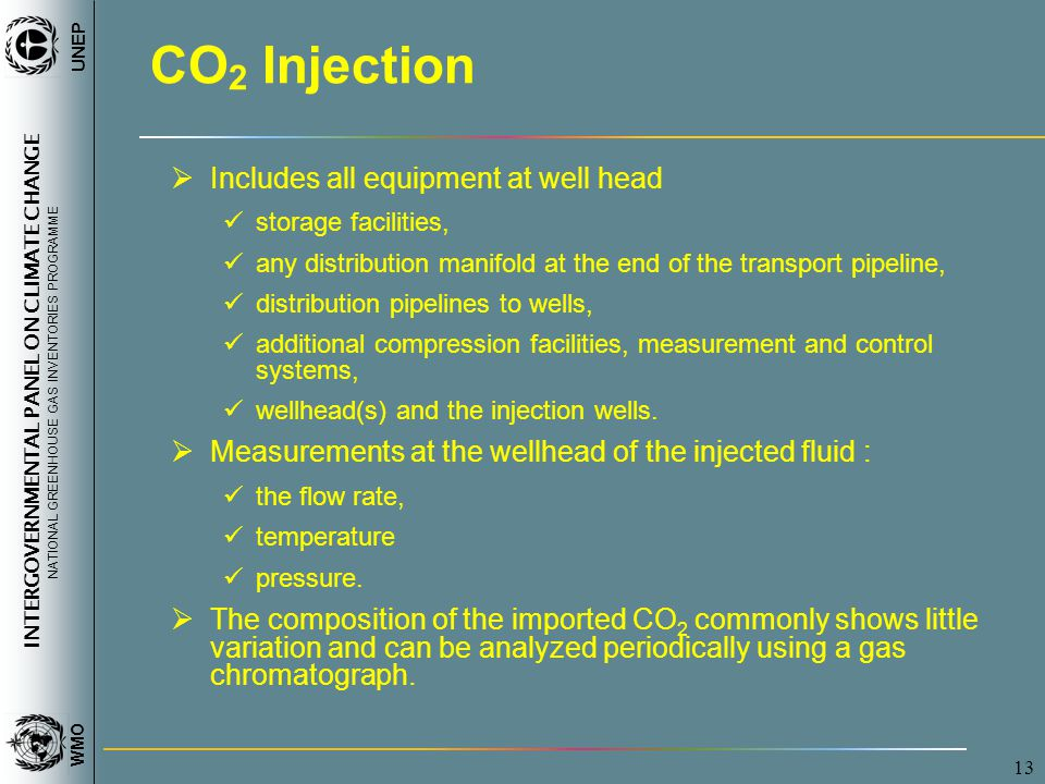 INTERGOVERNMENTAL PANEL ON CLIMATE CHANGE NATIONAL GREENHOUSE GAS INVENTORIES PROGRAMME WMO UNEP 13 CO 2 Injection  Includes all equipment at well head storage facilities, any distribution manifold at the end of the transport pipeline, distribution pipelines to wells, additional compression facilities, measurement and control systems, wellhead(s) and the injection wells.