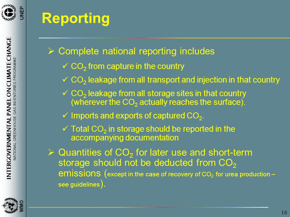 INTERGOVERNMENTAL PANEL ON CLIMATE CHANGE NATIONAL GREENHOUSE GAS INVENTORIES PROGRAMME WMO UNEP 16 Reporting  Complete national reporting includes CO 2 from capture in the country CO 2 leakage from all transport and injection in that country CO 2 leakage from all storage sites in that country (wherever the CO 2 actually reaches the surface).
