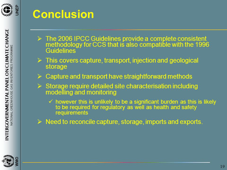 INTERGOVERNMENTAL PANEL ON CLIMATE CHANGE NATIONAL GREENHOUSE GAS INVENTORIES PROGRAMME WMO UNEP 19 Conclusion  The 2006 IPCC Guidelines provide a complete consistent methodology for CCS that is also compatible with the 1996 Guidelines  This covers capture, transport, injection and geological storage  Capture and transport have straightforward methods  Storage require detailed site characterisation including modelling and monitoring however this is unlikely to be a significant burden as this is likely to be required for regulatory as well as health and safety requirements  Need to reconcile capture, storage, imports and exports.
