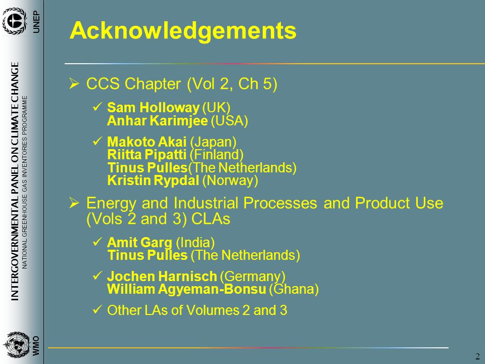 INTERGOVERNMENTAL PANEL ON CLIMATE CHANGE NATIONAL GREENHOUSE GAS INVENTORIES PROGRAMME WMO UNEP 2 Acknowledgements  CCS Chapter (Vol 2, Ch 5) Sam Holloway (UK) Anhar Karimjee (USA) Makoto Akai (Japan) Riitta Pipatti (Finland) Tinus Pulles(The Netherlands) Kristin Rypdal (Norway)  Energy and Industrial Processes and Product Use (Vols 2 and 3) CLAs Amit Garg (India) Tinus Pulles (The Netherlands) Jochen Harnisch (Germany) William Agyeman-Bonsu (Ghana) Other LAs of Volumes 2 and 3