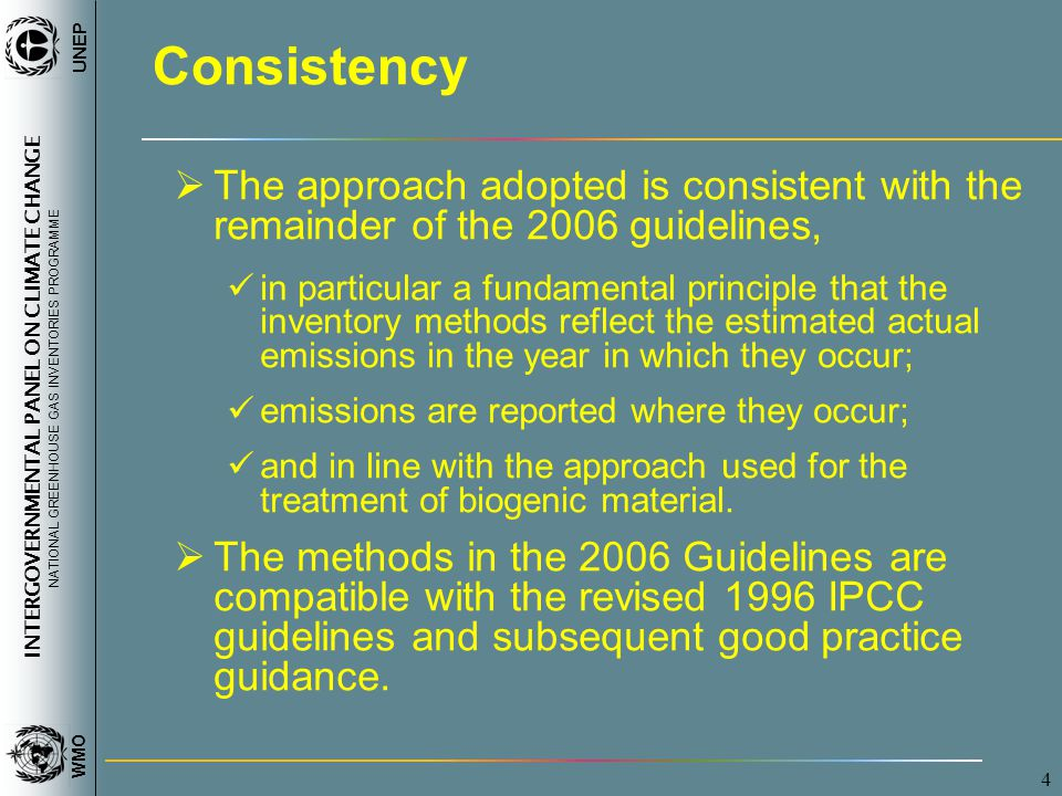 INTERGOVERNMENTAL PANEL ON CLIMATE CHANGE NATIONAL GREENHOUSE GAS INVENTORIES PROGRAMME WMO UNEP 4 Consistency  The approach adopted is consistent with the remainder of the 2006 guidelines, in particular a fundamental principle that the inventory methods reflect the estimated actual emissions in the year in which they occur; emissions are reported where they occur; and in line with the approach used for the treatment of biogenic material.