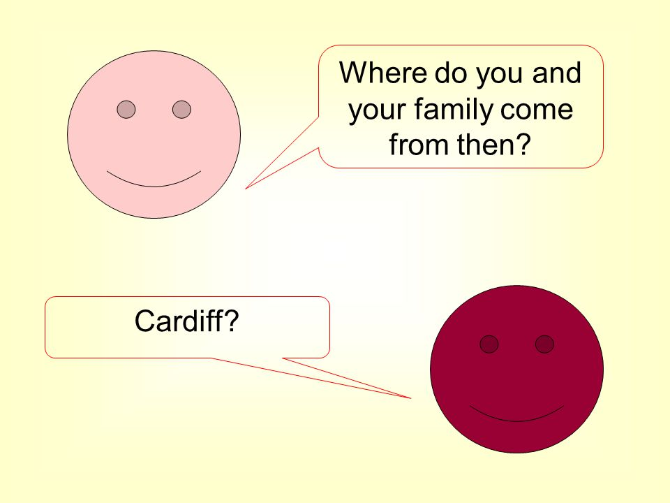 Where do you and your family come from then? Cardiff?