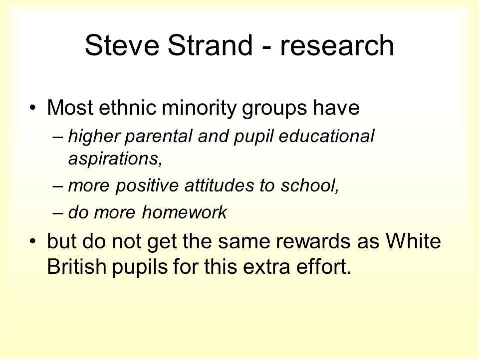 Steve Strand - research Most ethnic minority groups have –higher parental and pupil educational aspirations, –more positive attitudes to school, –do more homework but do not get the same rewards as White British pupils for this extra effort.