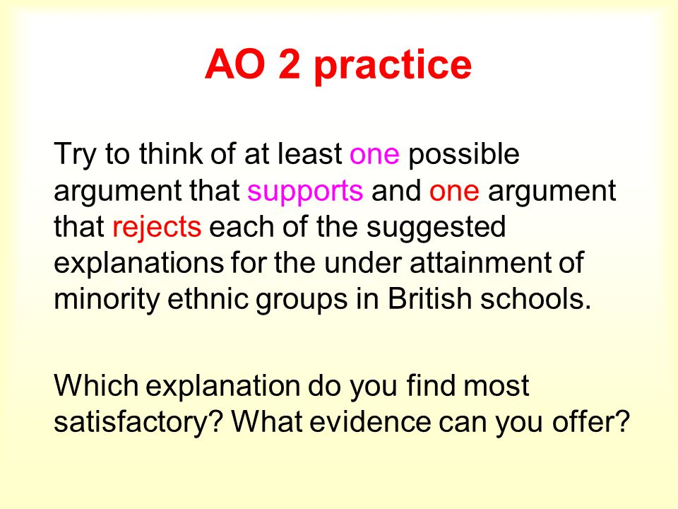 AO 2 practice Try to think of at least one possible argument that supports and one argument that rejects each of the suggested explanations for the under attainment of minority ethnic groups in British schools.
