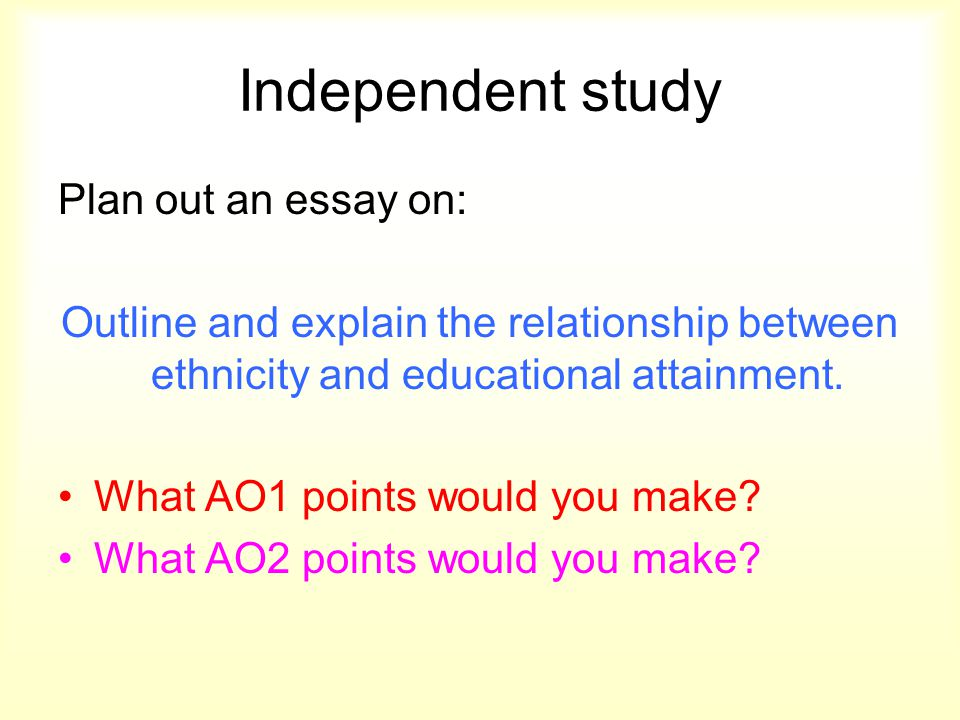 Independent study Plan out an essay on: Outline and explain the relationship between ethnicity and educational attainment. What AO1 points would you m