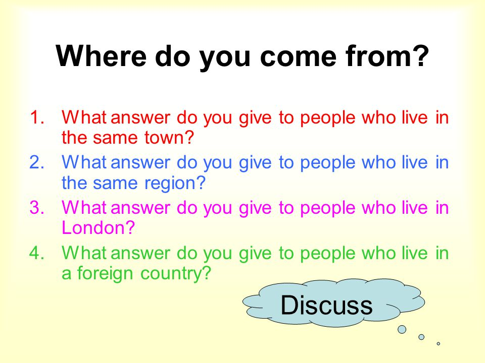 Where do you come from? 1.What answer do you give to people who live in the same town? 2.What answer do you give to people who live in the same region