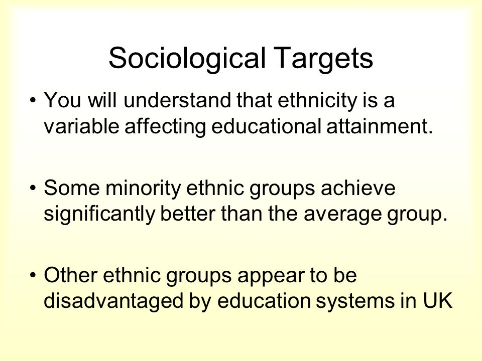 Sociological Targets You will understand that ethnicity is a variable affecting educational attainment. Some minority ethnic groups achieve significan