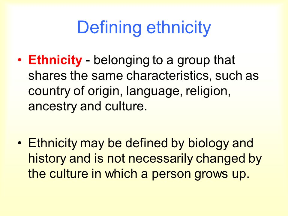 Defining ethnicity Ethnicity - belonging to a group that shares the same characteristics, such as country of origin, language, religion, ancestry and
