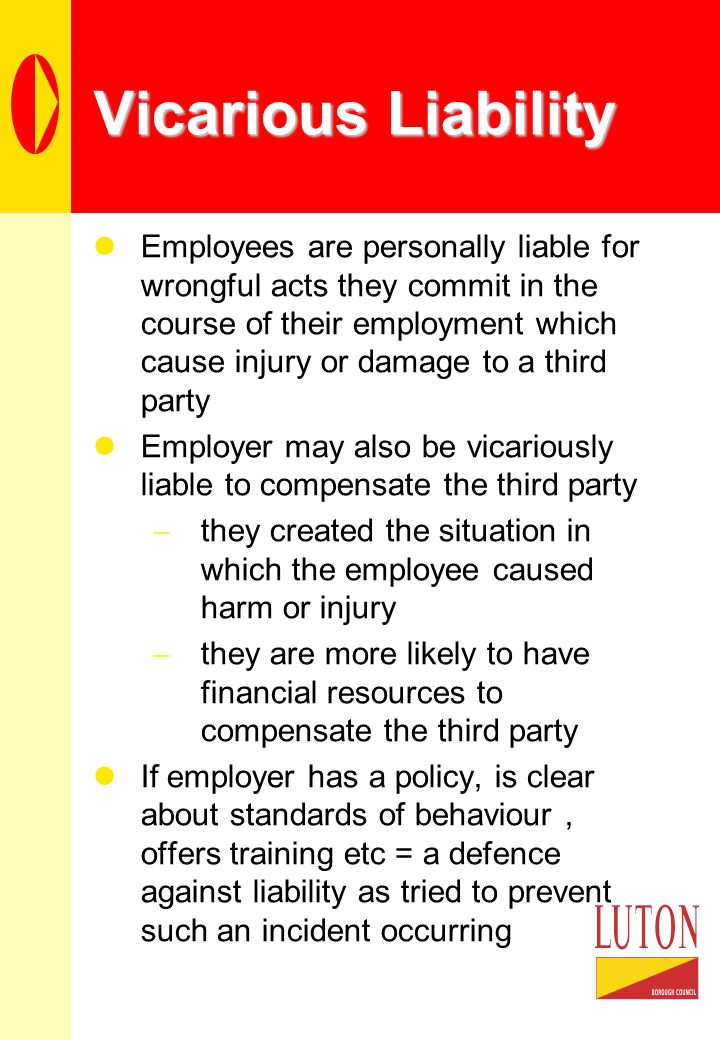 Vicarious Liability Employees are personally liable for wrongful acts they commit in the course of their employment which cause injury or damage to a third party Employer may also be vicariously liable to compensate the third party  they created the situation in which the employee caused harm or injury  they are more likely to have financial resources to compensate the third party If employer has a policy, is clear about standards of behaviour, offers training etc = a defence against liability as tried to prevent such an incident occurring