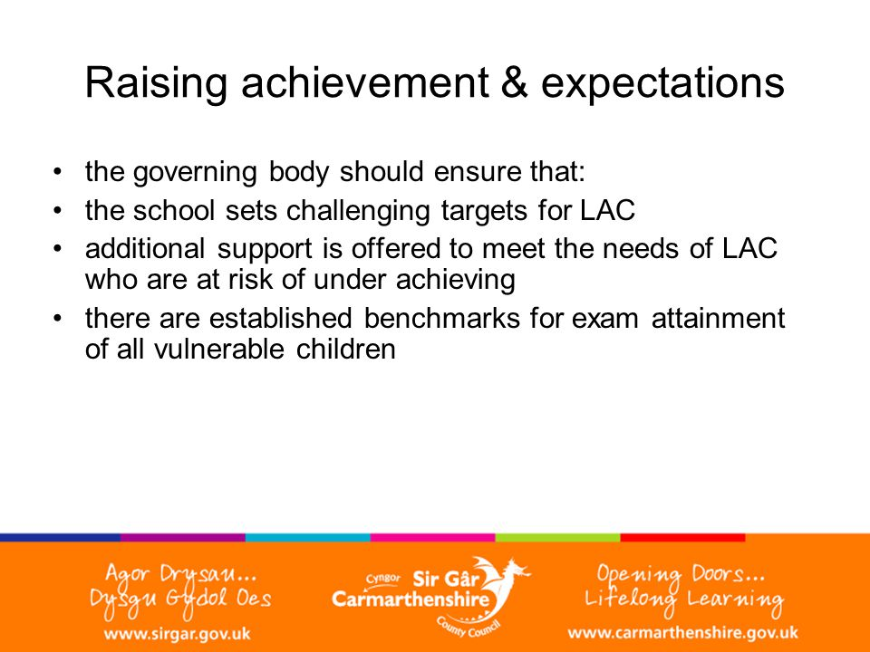 Raising achievement & expectations the governing body should ensure that: the school sets challenging targets for LAC additional support is offered to meet the needs of LAC who are at risk of under achieving there are established benchmarks for exam attainment of all vulnerable children