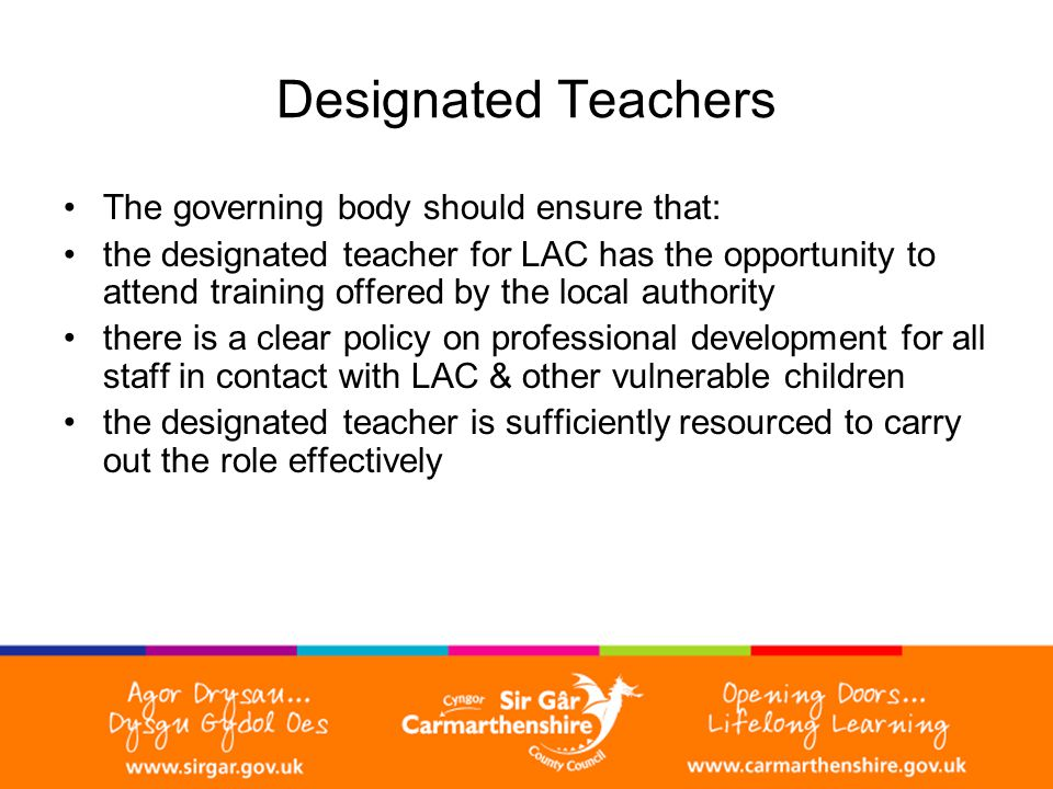 Designated Teachers The governing body should ensure that: the designated teacher for LAC has the opportunity to attend training offered by the local authority there is a clear policy on professional development for all staff in contact with LAC & other vulnerable children the designated teacher is sufficiently resourced to carry out the role effectively